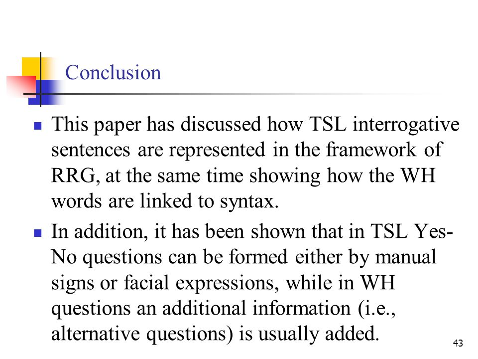 43 Conclusion This paper has discussed how TSL interrogative sentences are represented in the framework of RRG, at the same time showing how the WH words are linked to syntax.