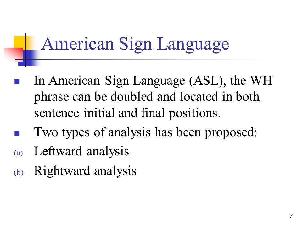7 American Sign Language In American Sign Language (ASL), the WH phrase can be doubled and located in both sentence initial and final positions.