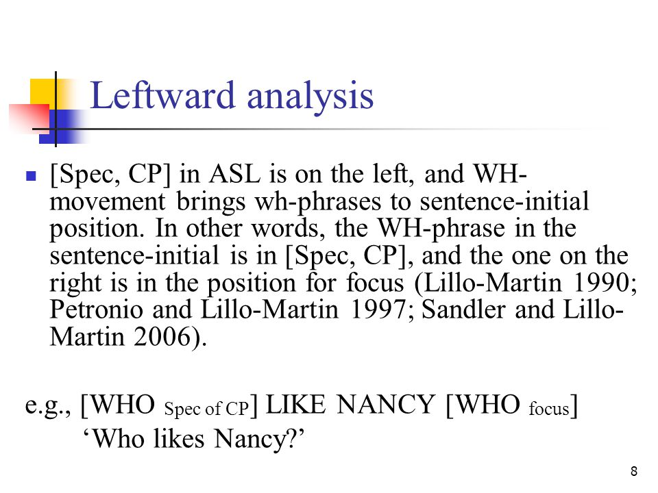 8 Leftward analysis [Spec, CP] in ASL is on the left, and WH- movement brings wh-phrases to sentence-initial position.