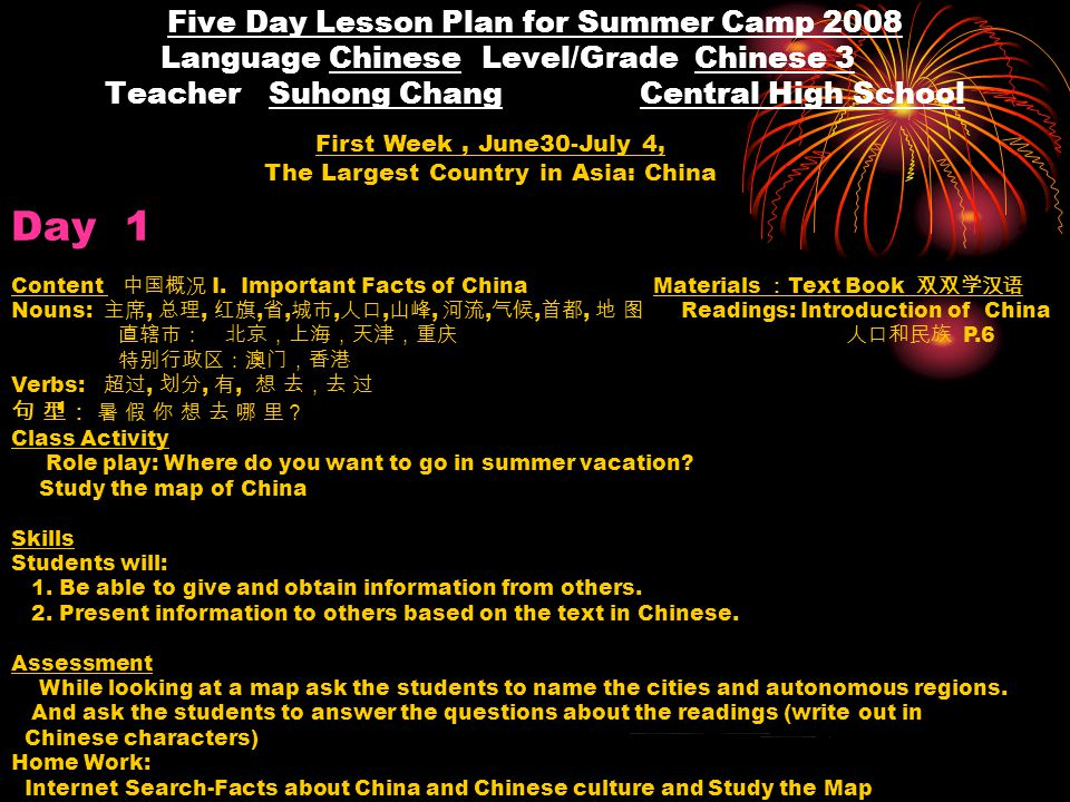 Five Day Lesson Plan for Summer Camp 2008 Language Chinese Level/Grade Chinese 3 Teacher Suhong Chang Central High School First Week, June30-July 4, The Largest Country in Asia: China Day 1 Content 中国概况 I.