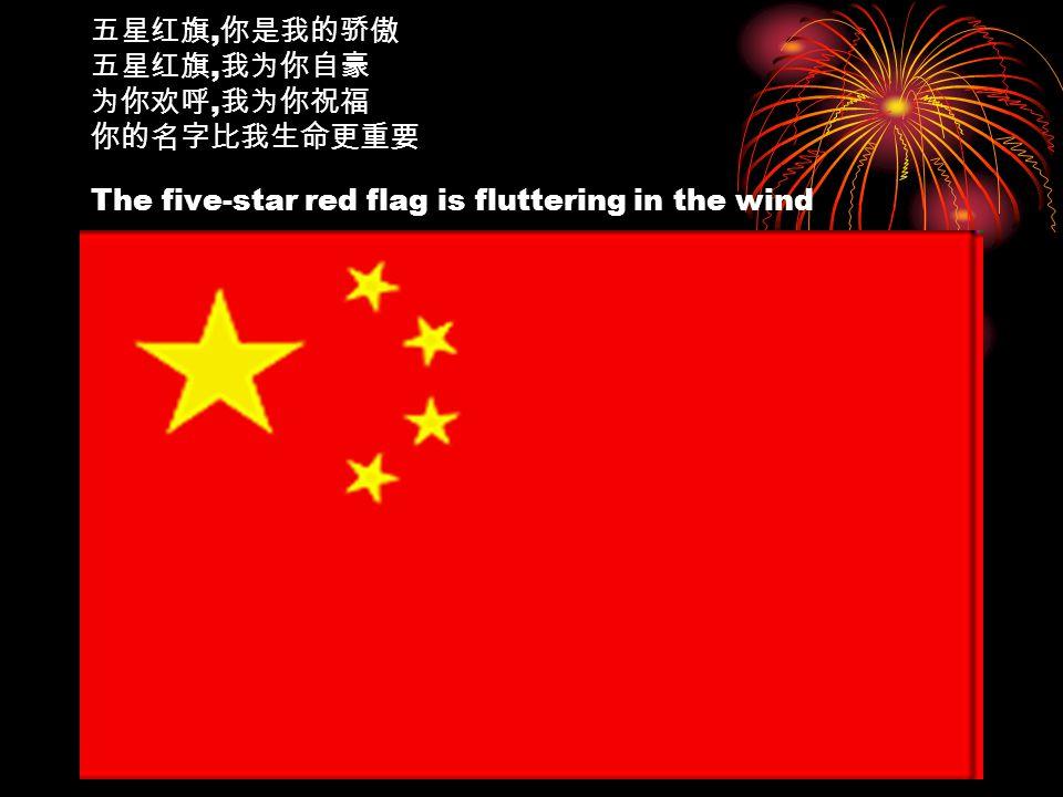 五星红旗, 你是我的骄傲 五星红旗, 我为你自豪 为你欢呼, 我为你祝福 你的名字比我生命更重要 The five-star red flag is fluttering in the wind
