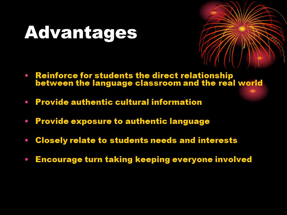 Advantages Reinforce for students the direct relationship between the language classroom and the real world Provide authentic cultural information Provide exposure to authentic language Closely relate to students needs and interests Encourage turn taking keeping everyone involved
