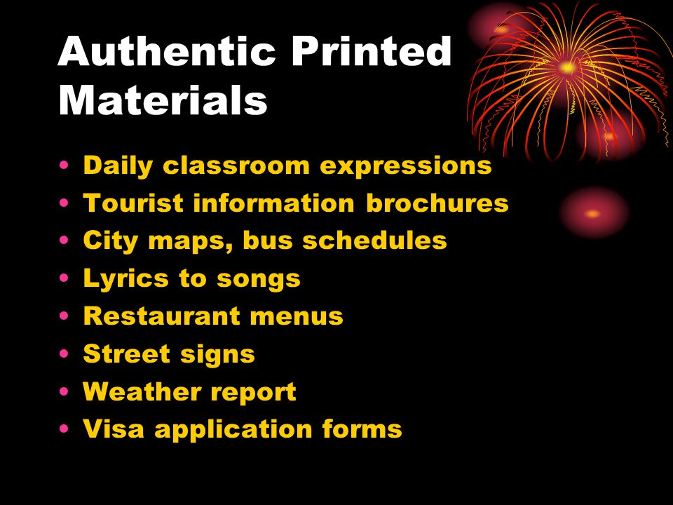 Authentic Printed Materials Daily classroom expressions Tourist information brochures City maps, bus schedules Lyrics to songs Restaurant menus Street