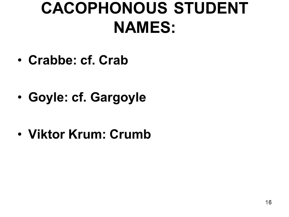 16 CACOPHONOUS STUDENT NAMES: Crabbe: cf. Crab Goyle: cf. Gargoyle Viktor Krum: Crumb