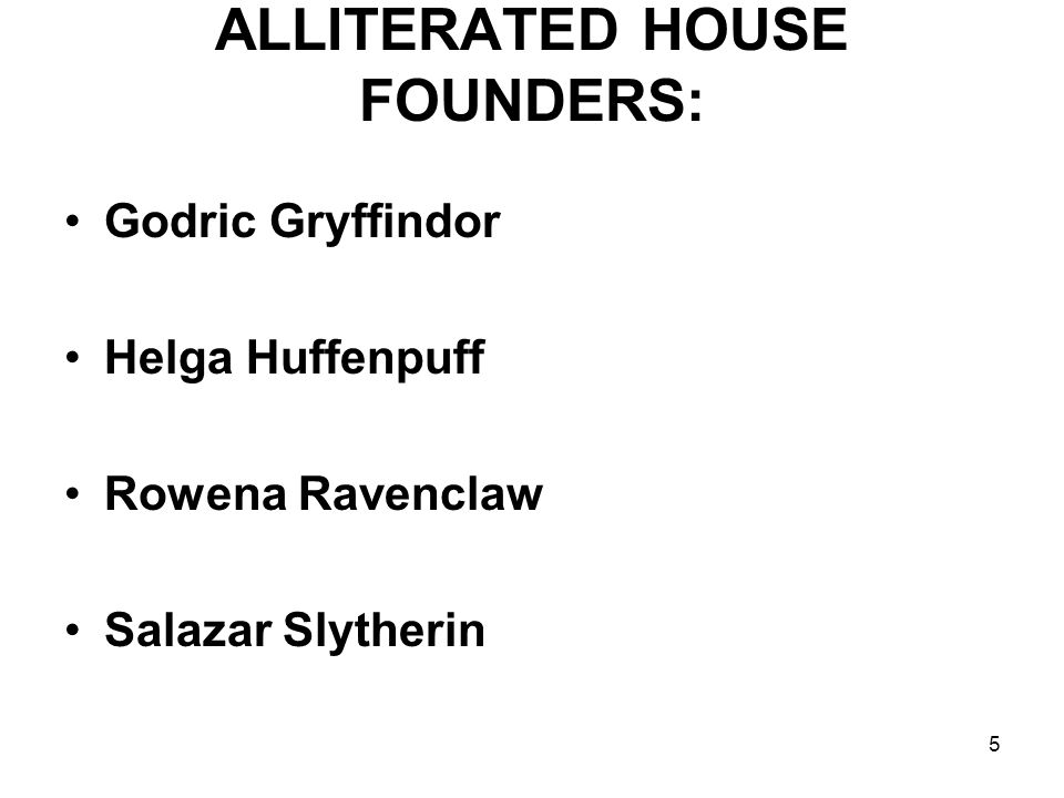 5 ALLITERATED HOUSE FOUNDERS: Godric Gryffindor Helga Huffenpuff Rowena Ravenclaw Salazar Slytherin