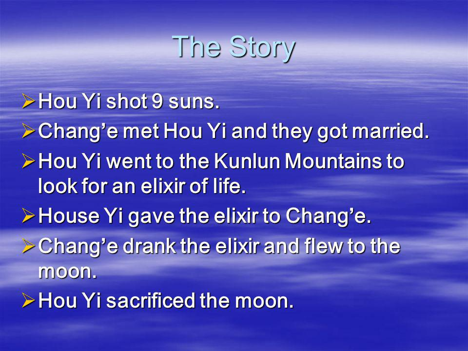 The Story  Hou Yi shot 9 suns.  Chang'e met Hou Yi and they got married.  Hou Yi went to the Kunlun Mountains to look for an elixir of life.  Hous