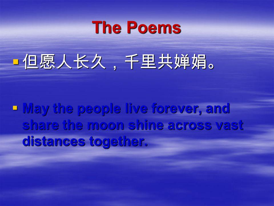 The Poems 但但但但愿人长久,千里共婵娟。 MMMMay the people live forever, and share the moon shine across vast distances together.