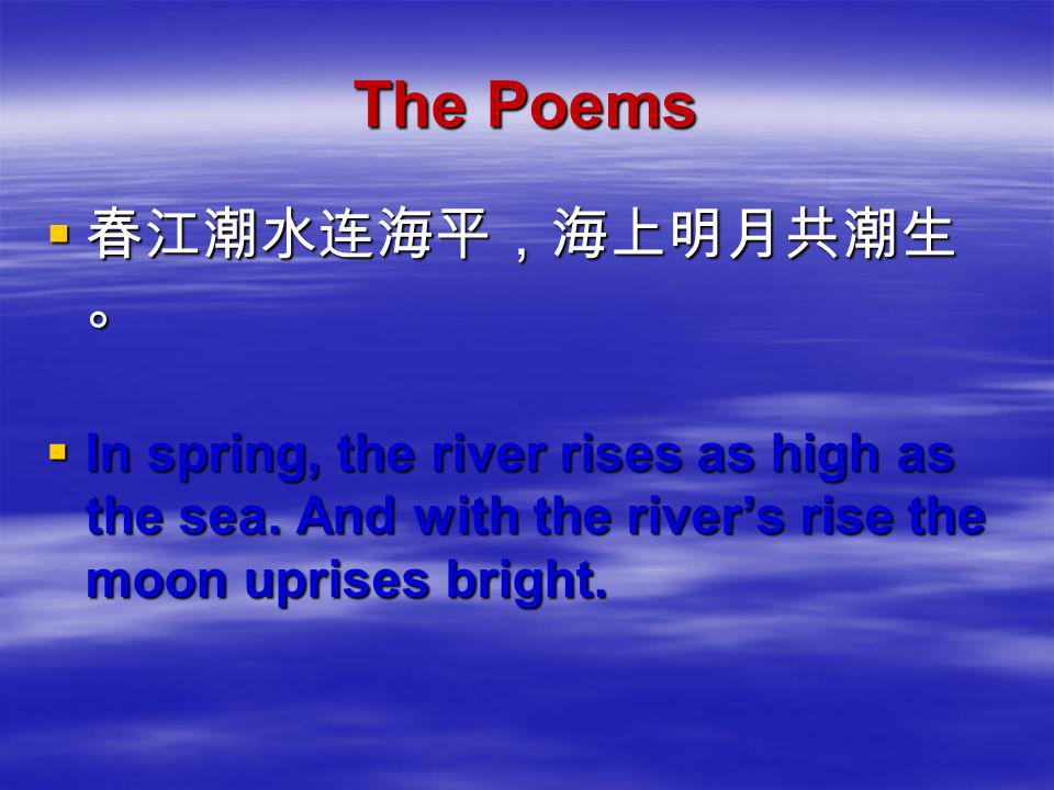 The Poems  春江潮水连海平,海上明月共潮生 。  In spring, the river rises as high as the sea. And with the river's rise the moon uprises bright.
