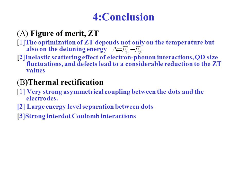 4:Conclusion (A) Figure of merit, ZT [1]The optimization of ZT depends not only on the temperature but also on the detuning energy [2]Inelastic scattering effect of electron-phonon interactions, QD size fluctuations, and defects lead to a considerable reduction to the ZT values (B)Thermal rectification [1] Very strong asymmetrical coupling between the dots and the electrodes.