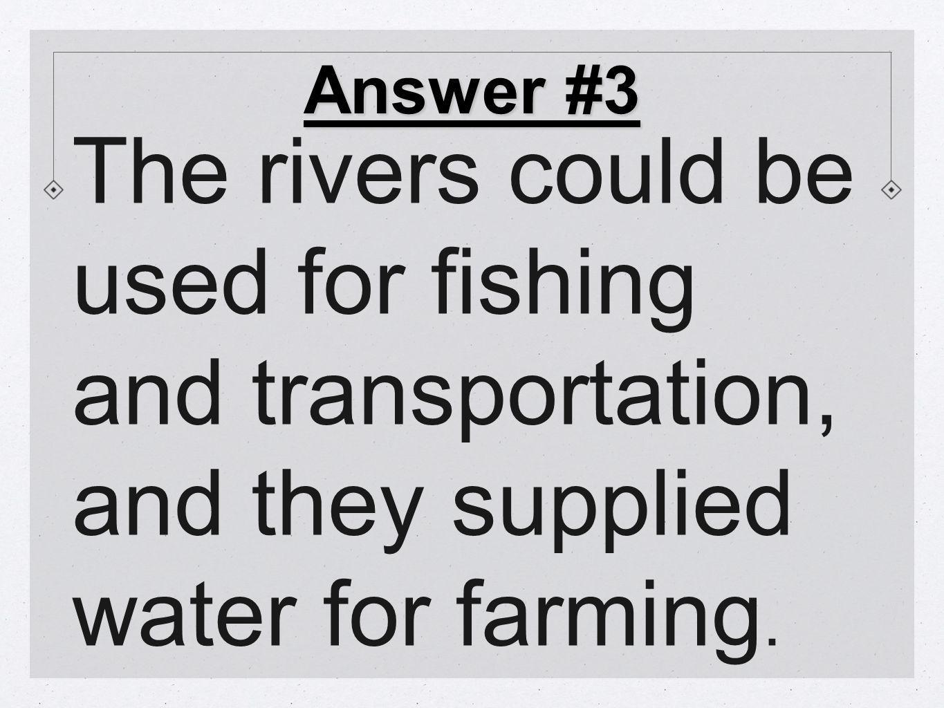 Answer #3 The rivers could be used for fishing and transportation, and they supplied water for farming.