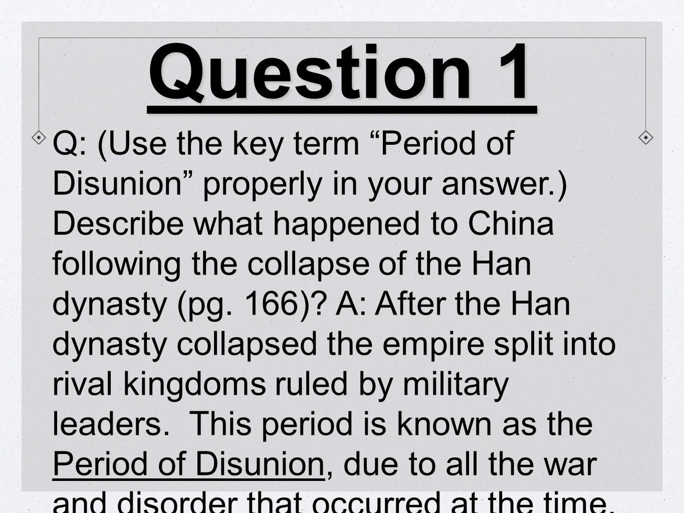 Question 1 Q: (Use the key term Period of Disunion properly in your answer.) Describe what happened to China following the collapse of the Han dynasty (pg.