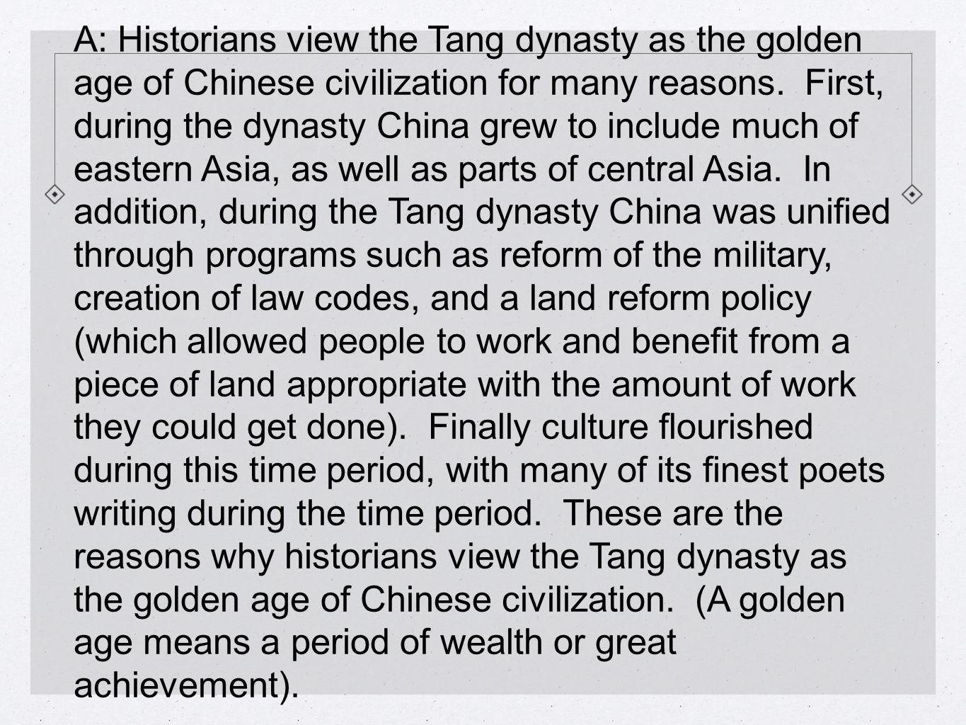 A: Historians view the Tang dynasty as the golden age of Chinese civilization for many reasons.