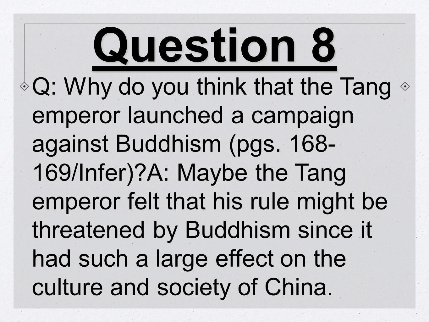 Question 8 Q: Why do you think that the Tang emperor launched a campaign against Buddhism (pgs.