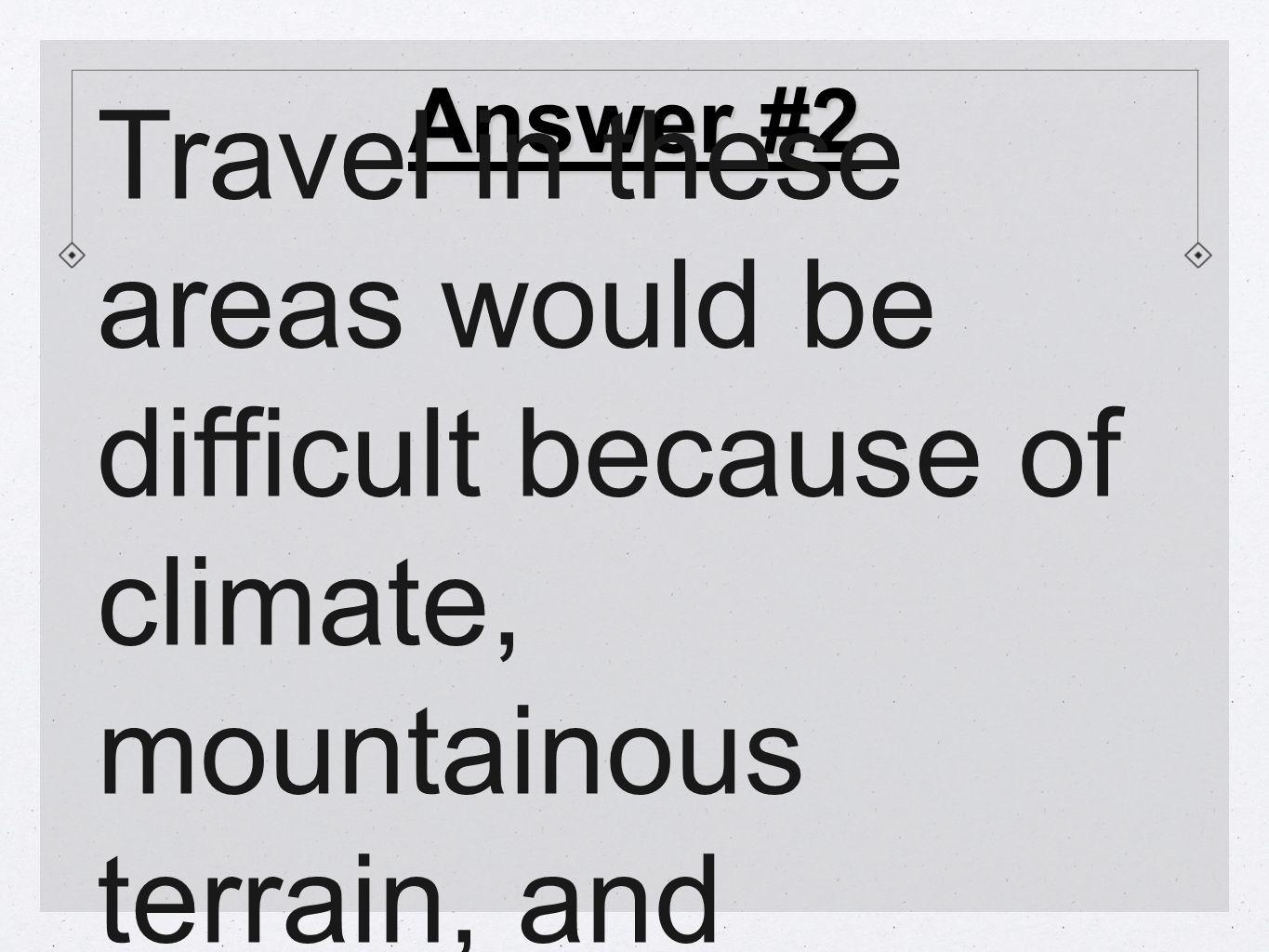 Answer #2 Travel in these areas would be difficult because of climate, mountainous terrain, and altitude.