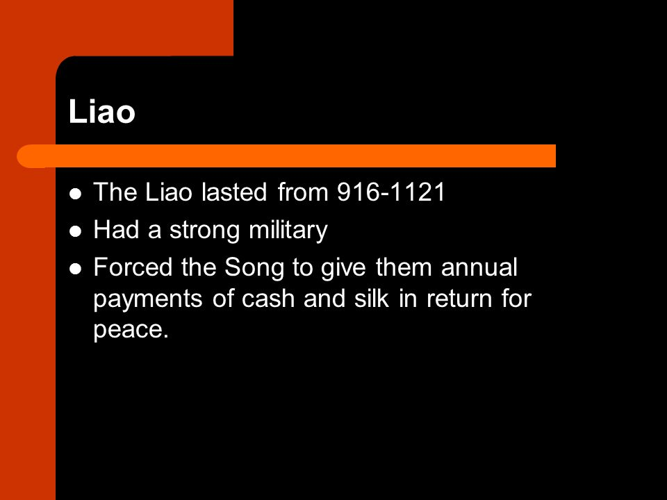 Liao The Liao lasted from 916-1121 Had a strong military Forced the Song to give them annual payments of cash and silk in return for peace.