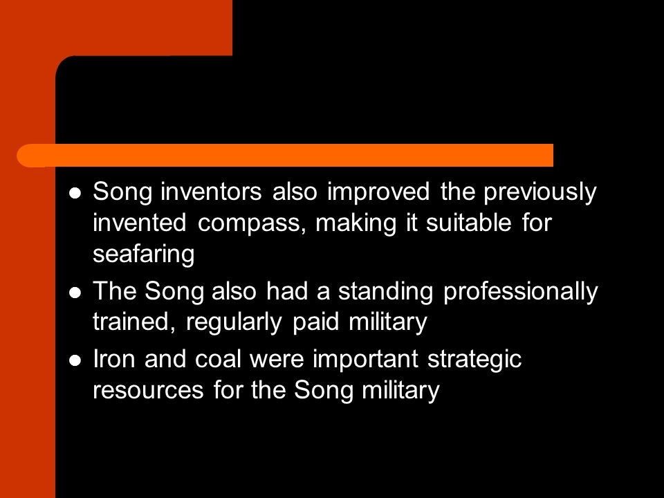 Song inventors also improved the previously invented compass, making it suitable for seafaring The Song also had a standing professionally trained, regularly paid military Iron and coal were important strategic resources for the Song military