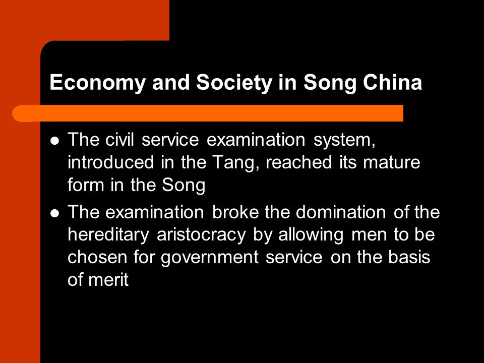 Economy and Society in Song China The civil service examination system, introduced in the Tang, reached its mature form in the Song The examination broke the domination of the hereditary aristocracy by allowing men to be chosen for government service on the basis of merit