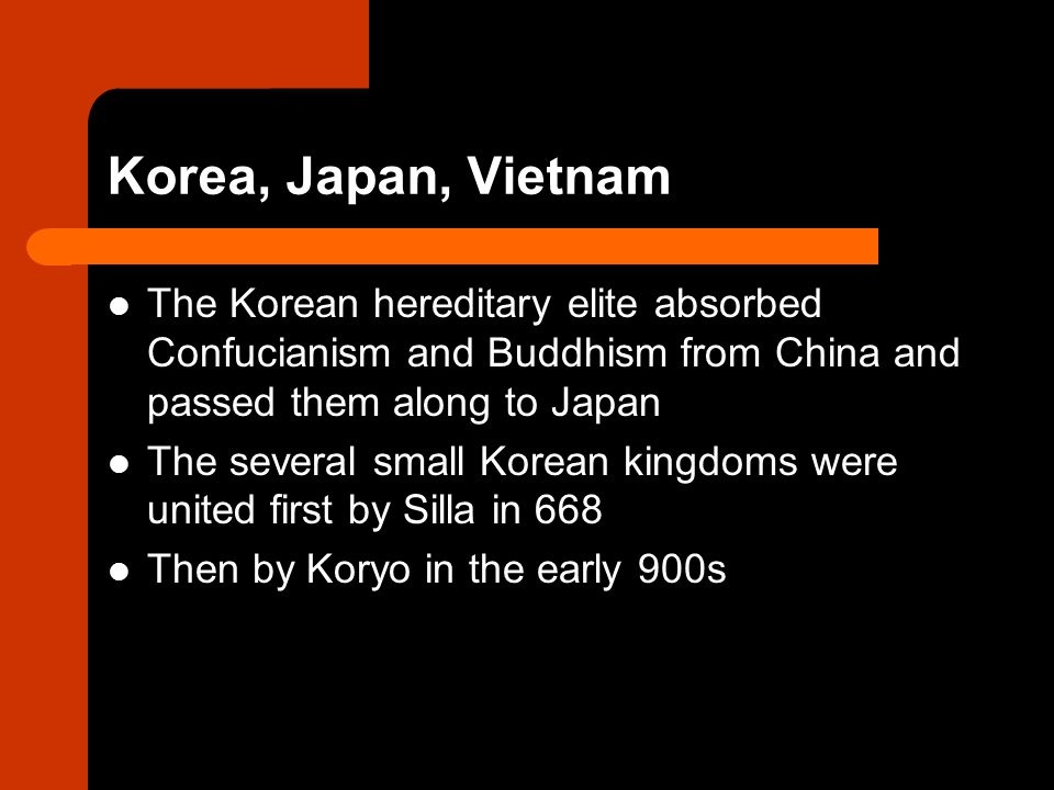 Korea, Japan, Vietnam The Korean hereditary elite absorbed Confucianism and Buddhism from China and passed them along to Japan The several small Korean kingdoms were united first by Silla in 668 Then by Koryo in the early 900s
