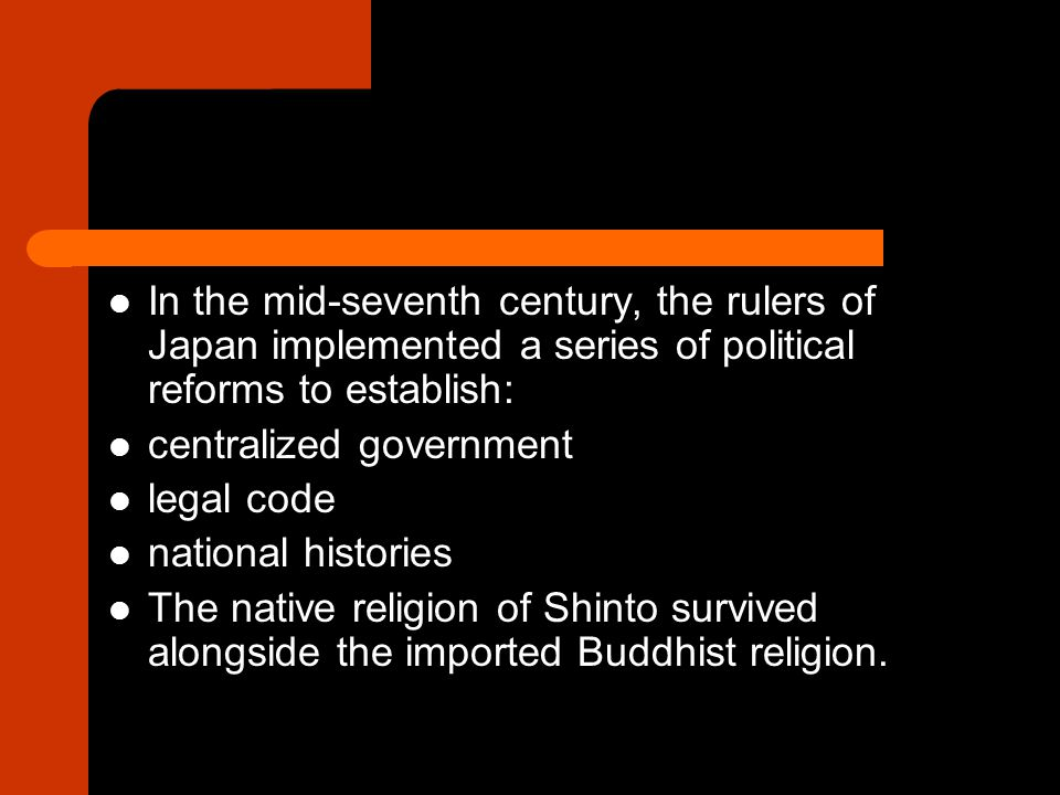 In the mid-seventh century, the rulers of Japan implemented a series of political reforms to establish: centralized government legal code national histories The native religion of Shinto survived alongside the imported Buddhist religion.