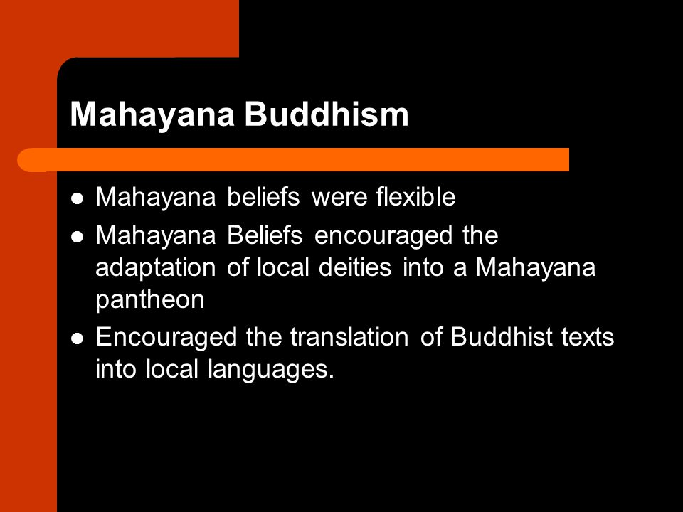 Mahayana Buddhism Mahayana beliefs were flexible Mahayana Beliefs encouraged the adaptation of local deities into a Mahayana pantheon Encouraged the translation of Buddhist texts into local languages.