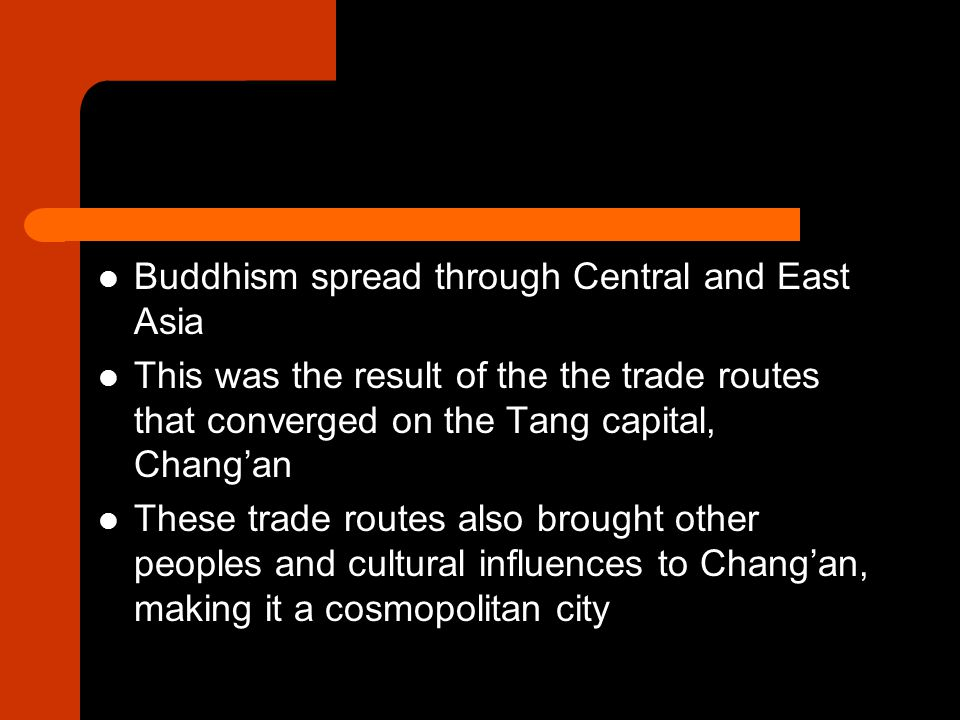 Buddhism spread through Central and East Asia This was the result of the the trade routes that converged on the Tang capital, Chang'an These trade routes also brought other peoples and cultural influences to Chang'an, making it a cosmopolitan city