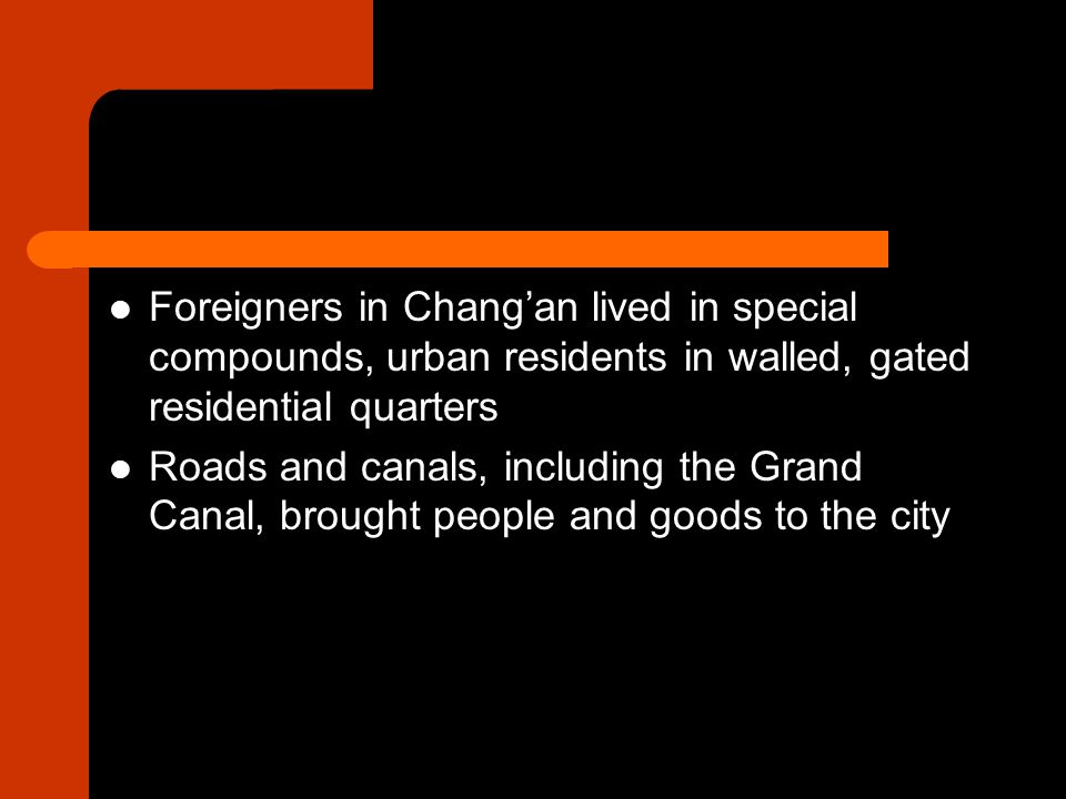 Foreigners in Chang'an lived in special compounds, urban residents in walled, gated residential quarters Roads and canals, including the Grand Canal, brought people and goods to the city