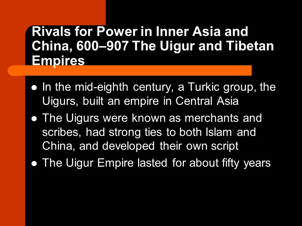 Rivals for Power in Inner Asia and China, 600–907 The Uigur and Tibetan Empires In the mid-eighth century, a Turkic group, the Uigurs, built an empire in Central Asia The Uigurs were known as merchants and scribes, had strong ties to both Islam and China, and developed their own script The Uigur Empire lasted for about fifty years