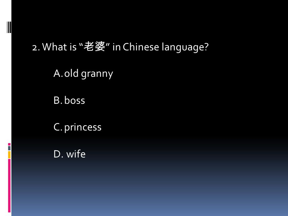 2. What is 老婆 in Chinese language A.old granny B.boss C.princess D. wife