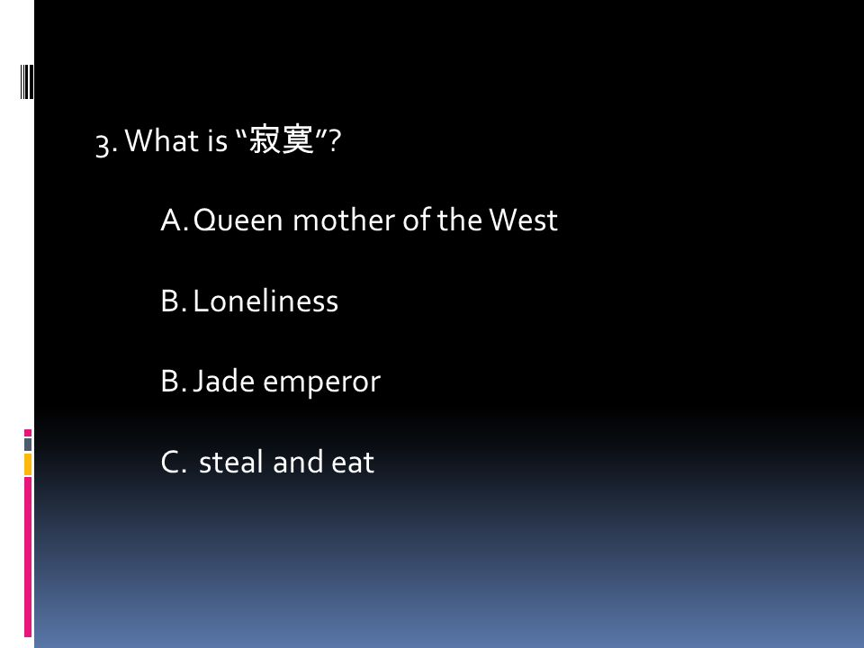 3. What is 寂寞 A.Queen mother of the West B.Loneliness B.Jade emperor C. steal and eat
