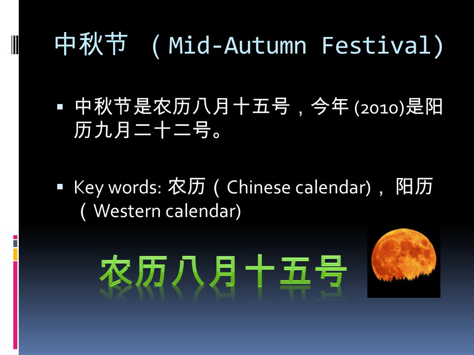 中秋节 ( Mid-Autumn Festival)  中秋节是农历八月十五号,今年 (2010) 是阳 历九月二十二号。  Key words: 农历( Chinese calendar) , 阳历 ( Western calendar)