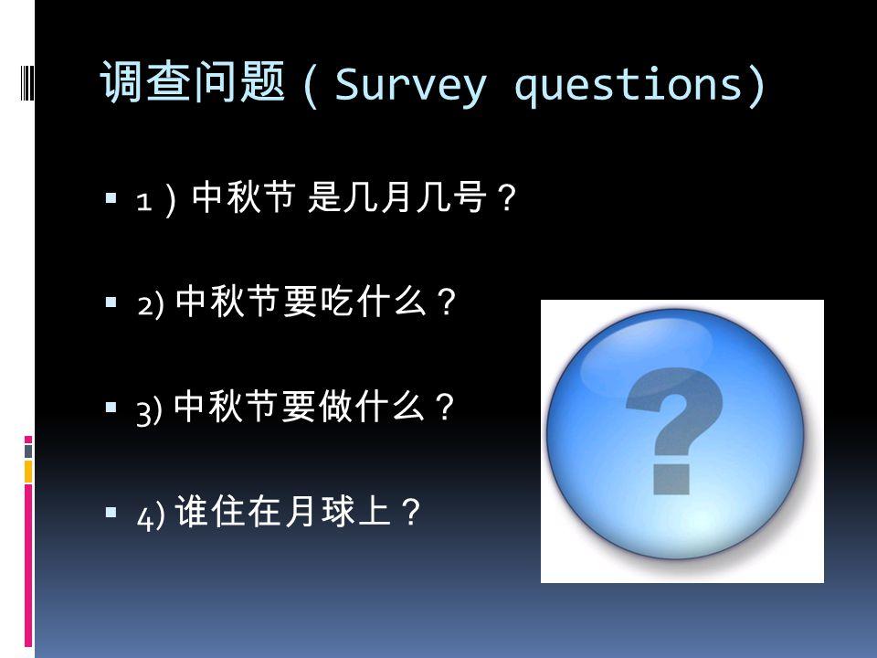调查问题( Survey questions)  1 )中秋节 是几月几号?  2) 中秋节要吃什么?  3) 中秋节要做什么?  4) 谁住在月球上?