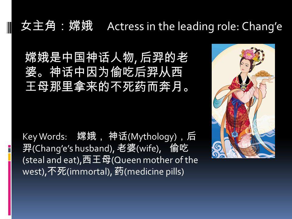 女主角:嫦娥 Actress in the leading role: Chang'e 嫦娥是中国神话人物, 后羿的老 婆。神话中因为偷吃后羿从西 王母那里拿来的不死药而奔月。 Key Words: 嫦娥, 神话 (Mythology) ,后 羿 (Chang'e's husband), 老婆 (w