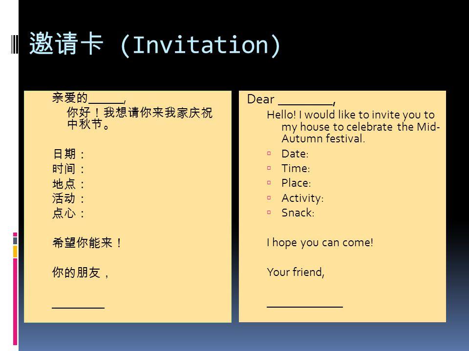 邀请卡 (Invitation) 亲爱的 ______, 你好!我想请你来我家庆祝 中秋节。 日期: 时间: 地点: 活动: 点心: 希望你能来! 你的朋友, _________ Dear ________, Hello! I would like to invite you to my house