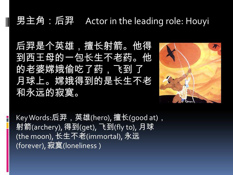 男主角:后羿 Actor in the leading role: Houyi 后羿是个英雄,擅长射箭。他得 到西王母的一包长生不老药。他 的老婆嫦娥偷吃了药,飞到 了 月球上。嫦娥得到的是长生不老 和永远的寂寞。 Key Words: 后羿,英雄 (hero), 擅长 (good at) , 射箭
