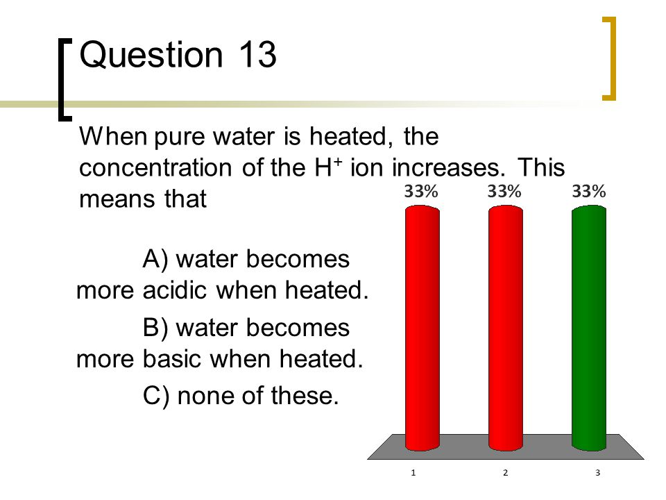 Question 13 When pure water is heated, the concentration of the H + ion increases. This means that A) water becomes more acidic when heated. B) water
