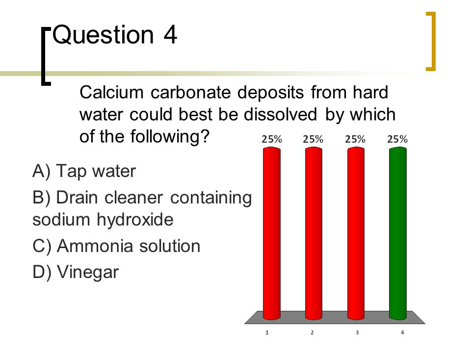 Question 4 Calcium carbonate deposits from hard water could best be dissolved by which of the following? A) Tap water B) Drain cleaner containing sodi