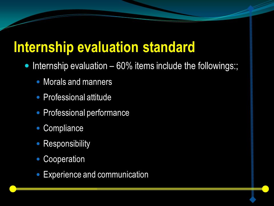 Internship evaluation standard Internship evaluation – 60% items include the followings:; Morals and manners Professional attitude Professional performance Compliance Responsibility Cooperation Experience and communication