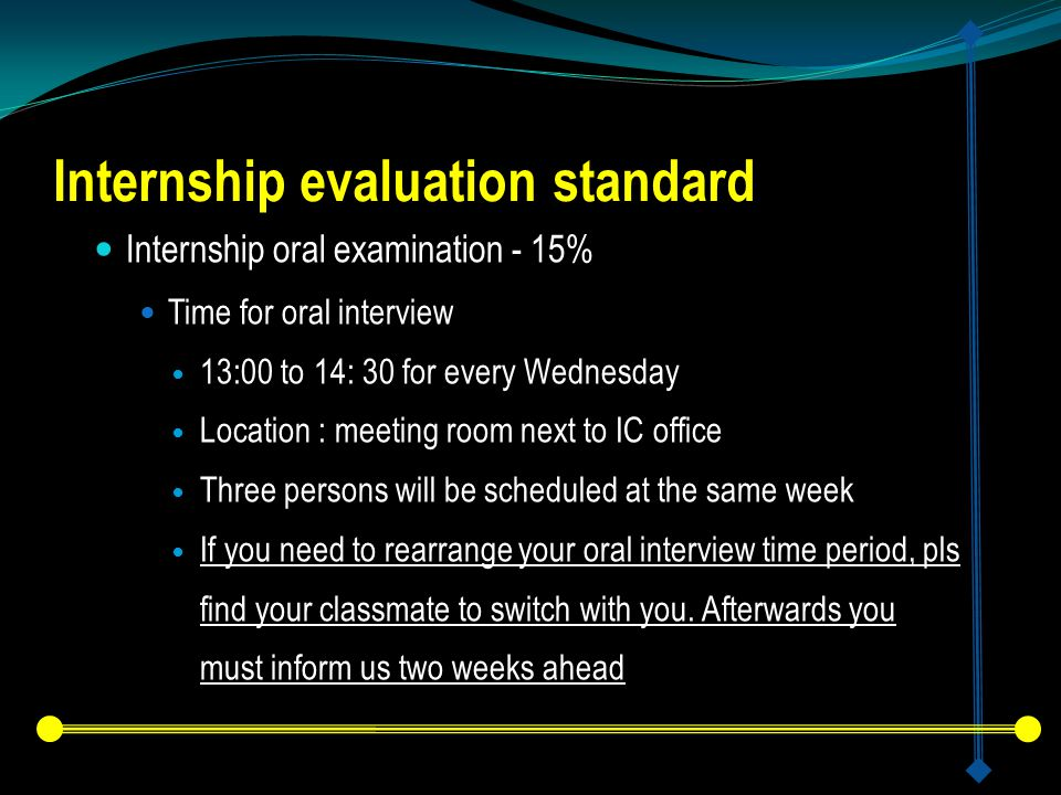 Internship evaluation standard Internship oral examination - 15% Time for oral interview 13:00 to 14: 30 for every Wednesday Location : meeting room next to IC office Three persons will be scheduled at the same week If you need to rearrange your oral interview time period, pls find your classmate to switch with you.