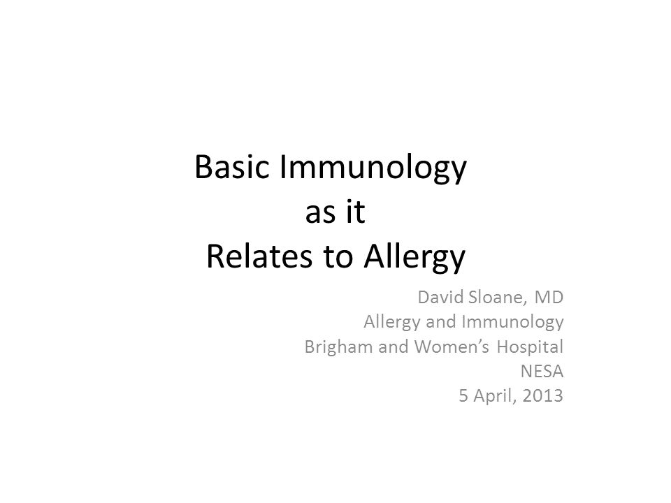 Basic Immunology as it Relates to Allergy David Sloane, MD Allergy and Immunology Brigham and Women's Hospital NESA 5 April, 2013