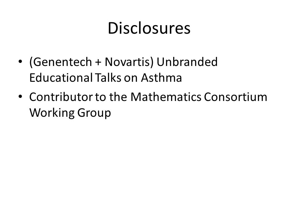 Disclosures (Genentech + Novartis) Unbranded Educational Talks on Asthma Contributor to the Mathematics Consortium Working Group