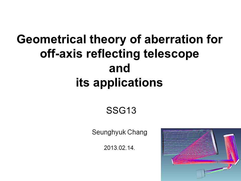 Geometrical theory of aberration for off-axis reflecting telescope and its applications Seunghyuk Chang 2013.02.14.