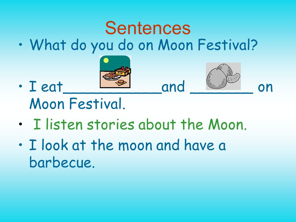 Sentences What do you do on Moon Festival. I eat___________and _______ on Moon Festival.