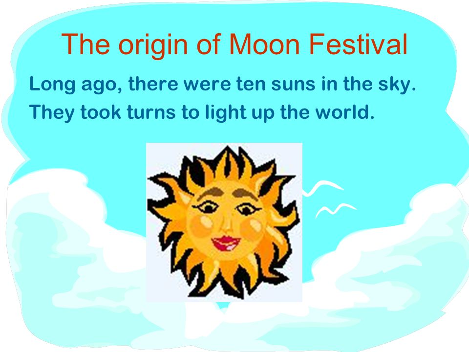 The origin of Moon Festival Long ago, there were ten suns in the sky.