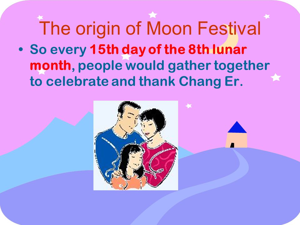 The origin of Moon Festival So every 15th day of the 8th lunar month, people would gather together to celebrate and thank Chang Er.