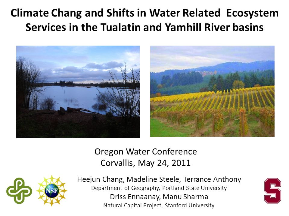 Heejun Chang, Madeline Steele, Terrance Anthony Department of Geography, Portland State University Driss Ennaanay, Manu Sharma Natural Capital Project, Stanford University Oregon Water Conference Corvallis, May 24, 2011 Climate Chang and Shifts in Water Related Ecosystem Services in the Tualatin and Yamhill River basins