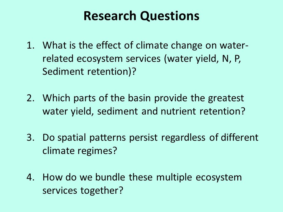 Research Questions 1.What is the effect of climate change on water- related ecosystem services (water yield, N, P, Sediment retention).