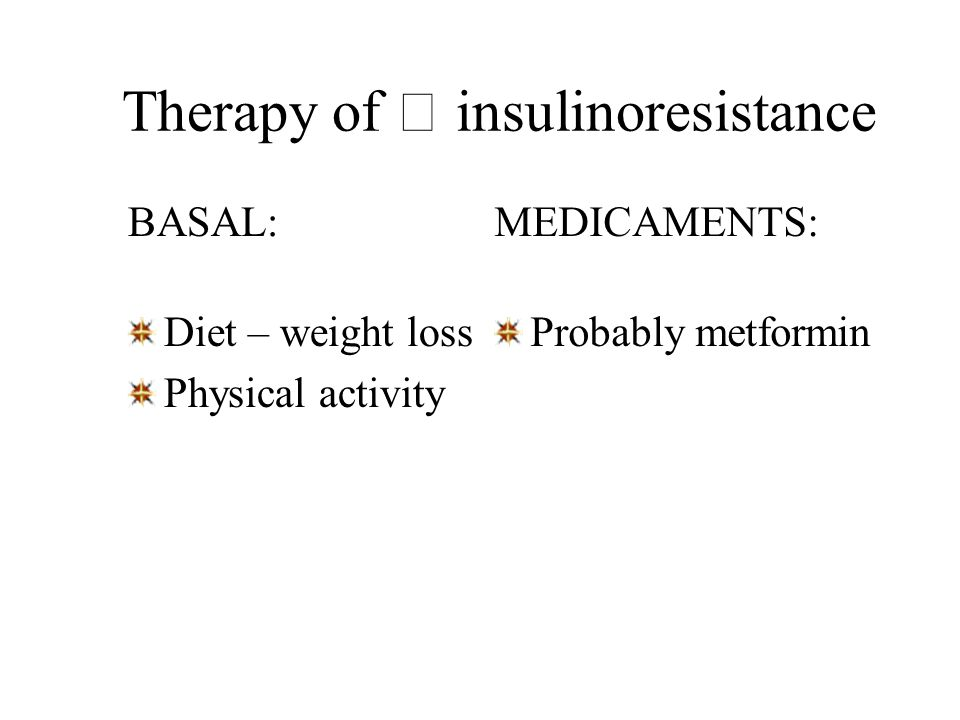 Therapy of  insulinoresistance BASAL: Diet – weight loss Physical activity MEDICAMENTS: Probably metformin