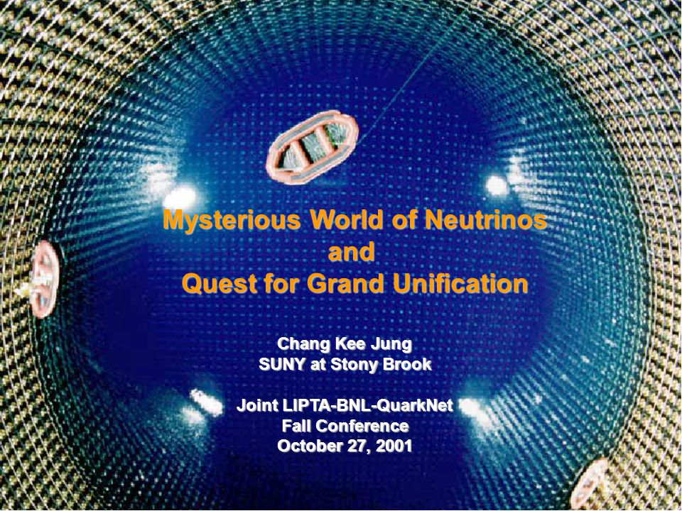 Chang Kee Jung LIPTA-BNL-QuarkNet Mysterious World of Neutrinos and Quest for Grand Unification Chang Kee Jung SUNY at Stony Brook Joint LIPTA-BNL-QuarkNet Fall Conference October 27, 2001