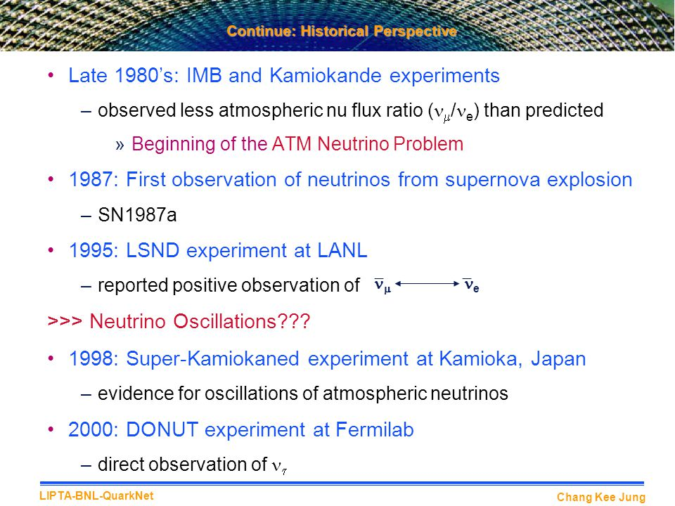 Chang Kee Jung LIPTA-BNL-QuarkNet Continue: Historical Perspective Late 1980's: IMB and Kamiokande experiments –observed less atmospheric nu flux ratio (  / e ) than predicted »Beginning of the ATM Neutrino Problem 1987: First observation of neutrinos from supernova explosion –SN1987a 1995: LSND experiment at LANL –reported positive observation of >>> Neutrino Oscillations??.