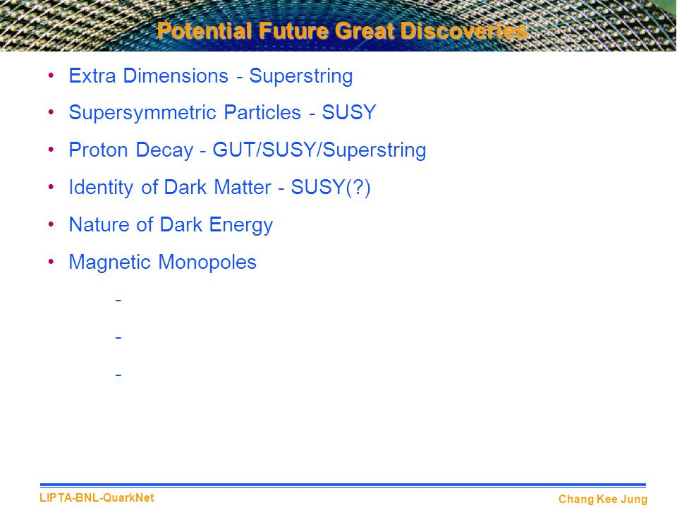 Chang Kee Jung LIPTA-BNL-QuarkNet Potential Future Great Discoveries Extra Dimensions - Superstring Supersymmetric Particles - SUSY Proton Decay - GUT/SUSY/Superstring Identity of Dark Matter - SUSY(?) Nature of Dark Energy Magnetic Monopoles -